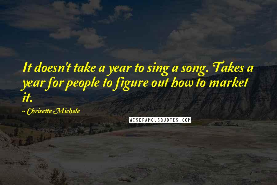Chrisette Michele quotes: It doesn't take a year to sing a song. Takes a year for people to figure out how to market it.