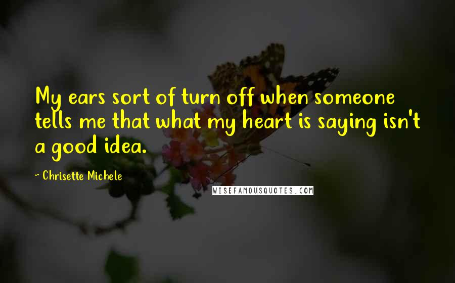 Chrisette Michele quotes: My ears sort of turn off when someone tells me that what my heart is saying isn't a good idea.