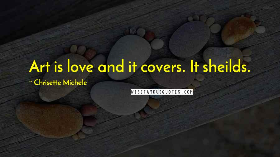 Chrisette Michele quotes: Art is love and it covers. It sheilds.
