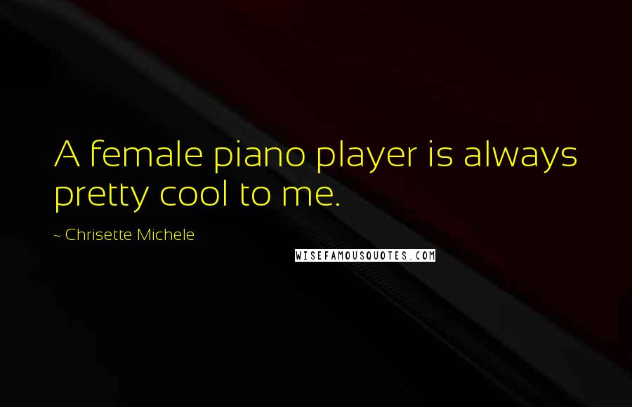 Chrisette Michele quotes: A female piano player is always pretty cool to me.