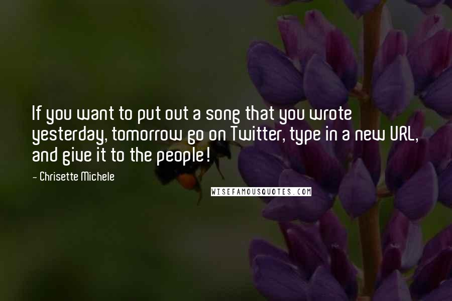 Chrisette Michele quotes: If you want to put out a song that you wrote yesterday, tomorrow go on Twitter, type in a new URL, and give it to the people!
