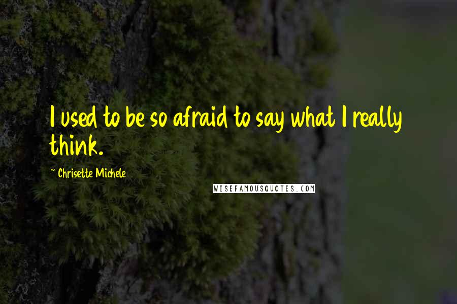 Chrisette Michele quotes: I used to be so afraid to say what I really think.