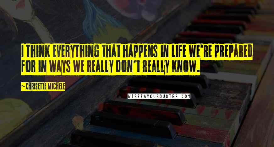 Chrisette Michele quotes: I think everything that happens in life we're prepared for in ways we really don't really know.
