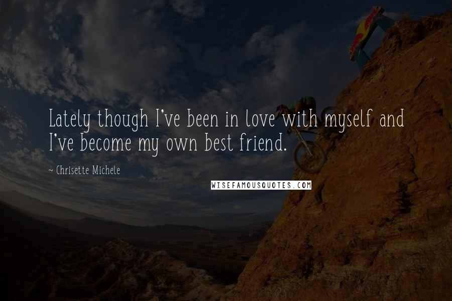 Chrisette Michele quotes: Lately though I've been in love with myself and I've become my own best friend.