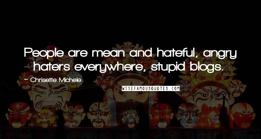 Chrisette Michele quotes: People are mean and hateful, angry - haters everywhere, stupid blogs.