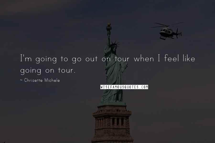 Chrisette Michele quotes: I'm going to go out on tour when I feel like going on tour.