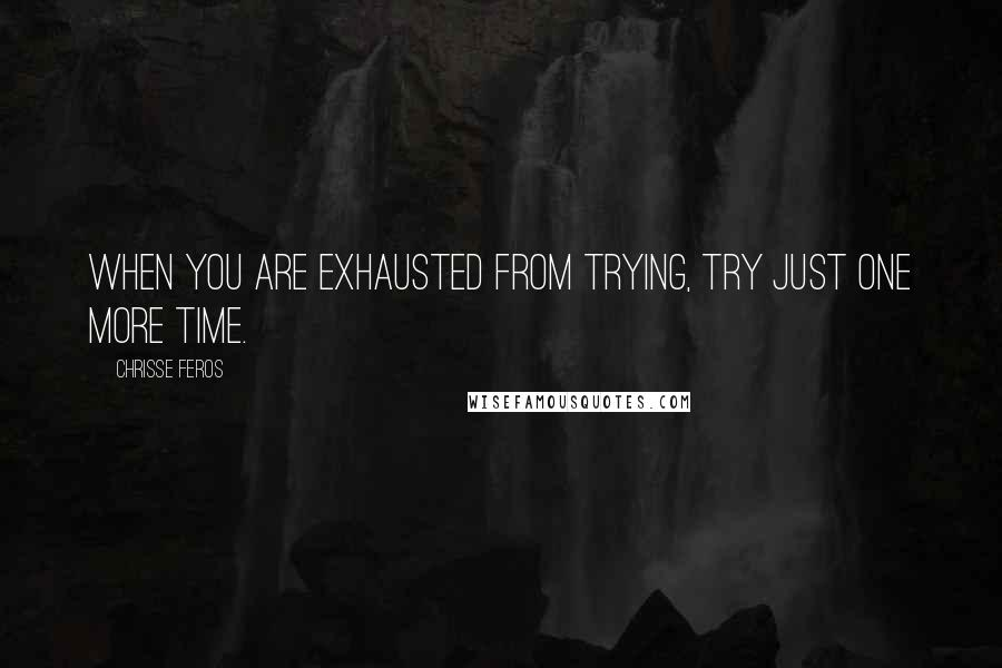 Chrisse Feros quotes: When you are exhausted from trying, try just one more time.