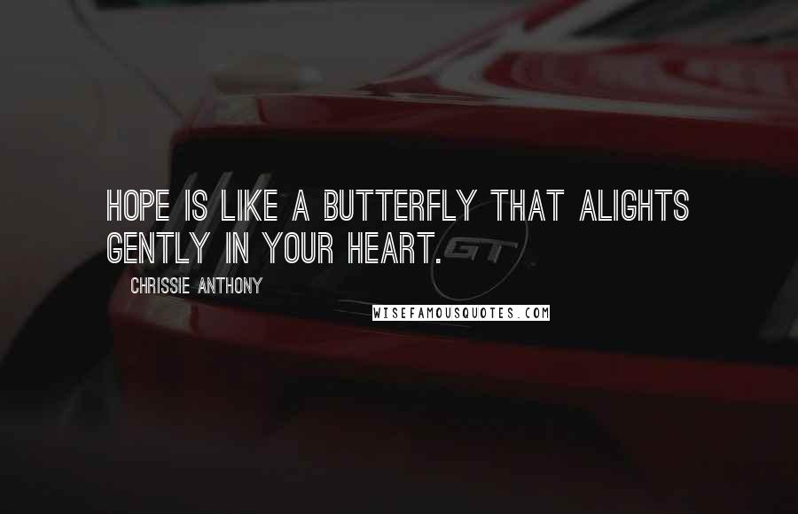 Chrissie Anthony quotes: Hope is like a butterfly that alights gently in your heart.
