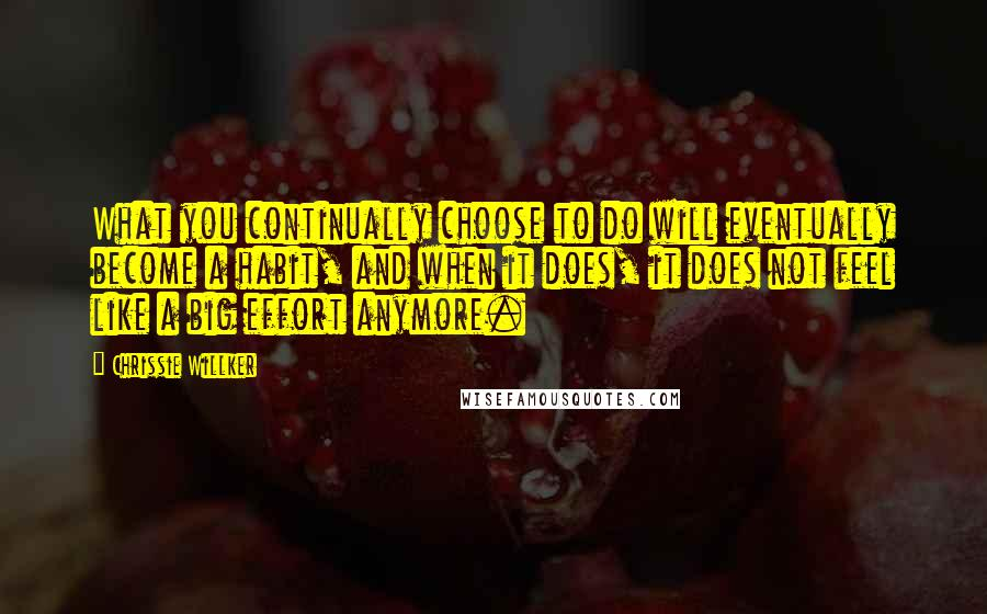 Chrissie Willker quotes: What you continually choose to do will eventually become a habit, and when it does, it does not feel like a big effort anymore.
