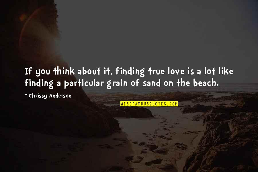 Chrissy's Quotes By Chrissy Anderson: If you think about it, finding true love