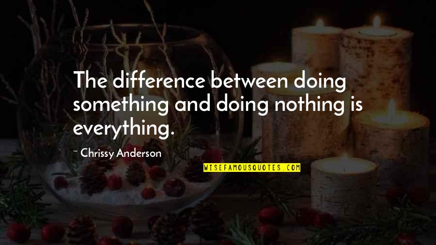 Chrissy's Quotes By Chrissy Anderson: The difference between doing something and doing nothing