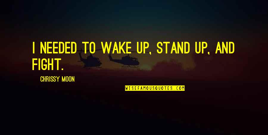 Chrissy's Quotes By Chrissy Moon: I needed to wake up, stand up, and
