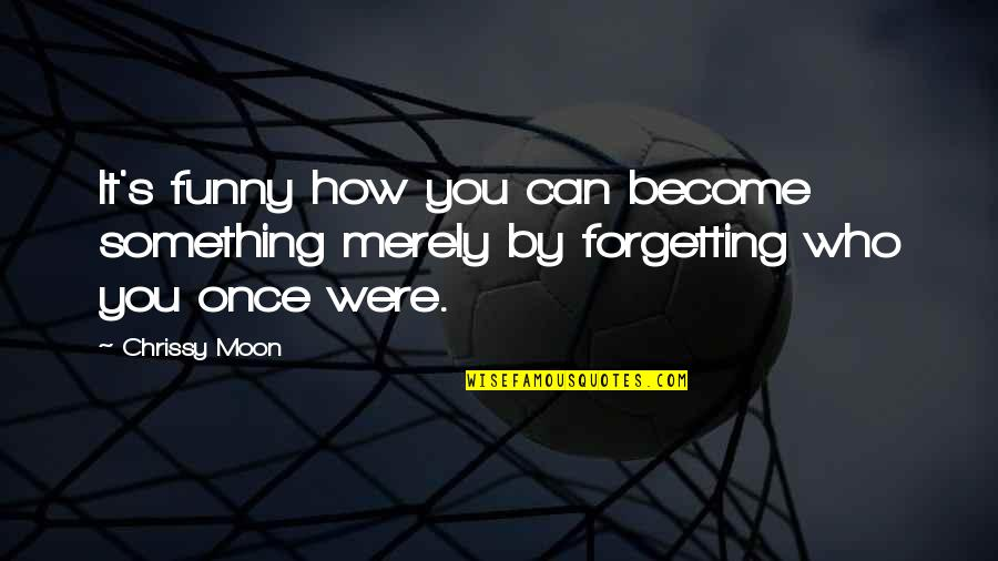 Chrissy's Quotes By Chrissy Moon: It's funny how you can become something merely