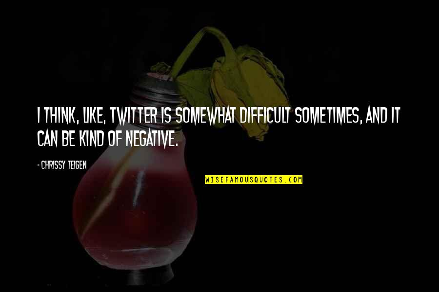 Chrissy's Quotes By Chrissy Teigen: I think, like, Twitter is somewhat difficult sometimes,