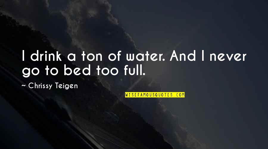 Chrissy's Quotes By Chrissy Teigen: I drink a ton of water. And I