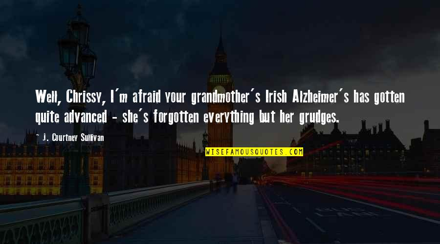 Chrissy's Quotes By J. Courtney Sullivan: Well, Chrissy, I'm afraid your grandmother's Irish Alzheimer's