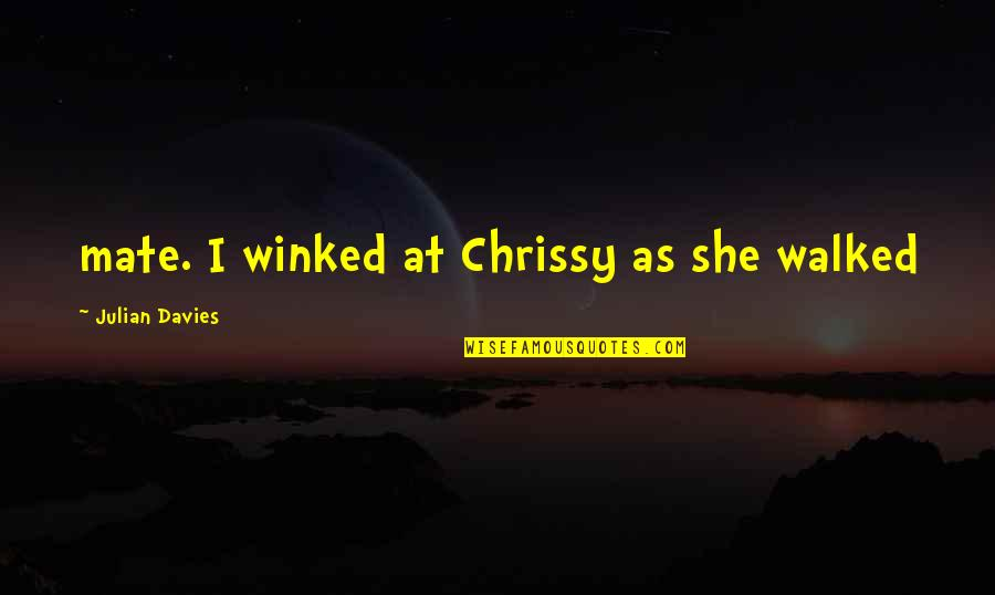 Chrissy's Quotes By Julian Davies: mate. I winked at Chrissy as she walked