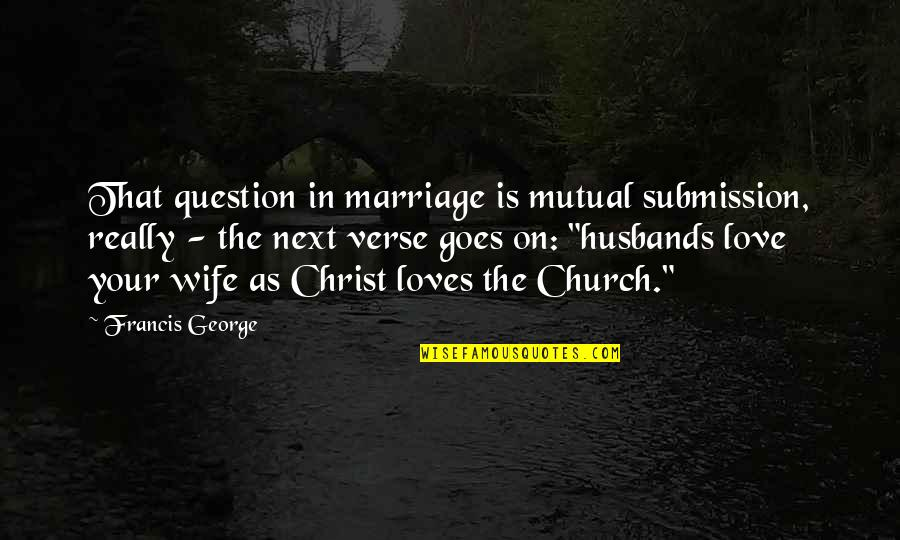 Christ And Marriage Quotes By Francis George: That question in marriage is mutual submission, really