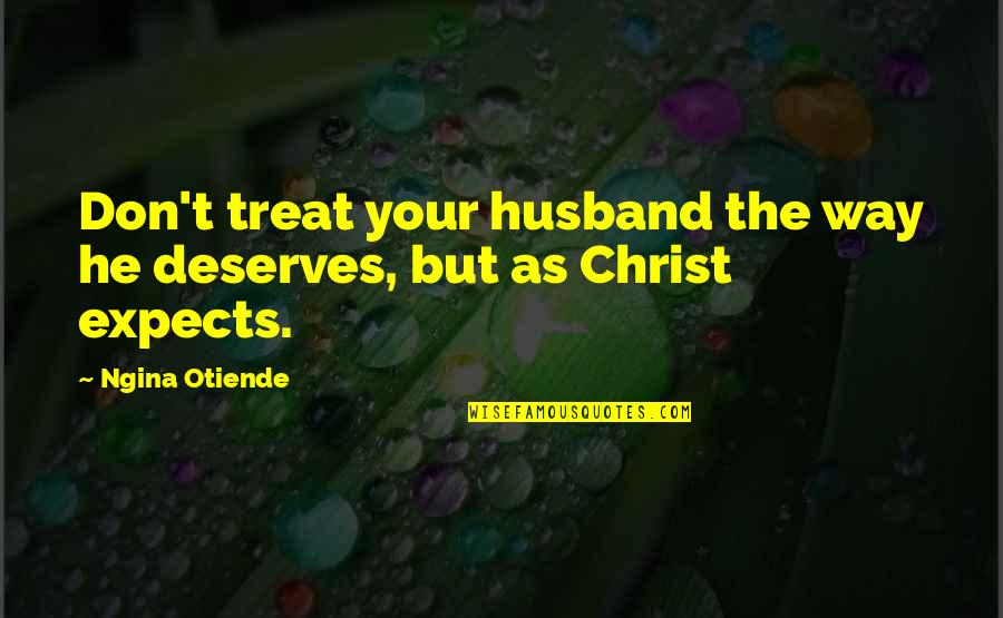 Christ And Marriage Quotes By Ngina Otiende: Don't treat your husband the way he deserves,