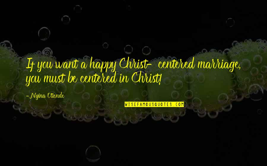 Christ And Marriage Quotes By Ngina Otiende: If you want a happy Christ-centered marriage, you