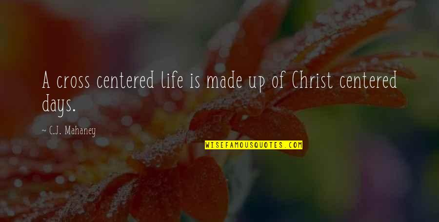 Christ Centered Life Quotes By C.J. Mahaney: A cross centered life is made up of