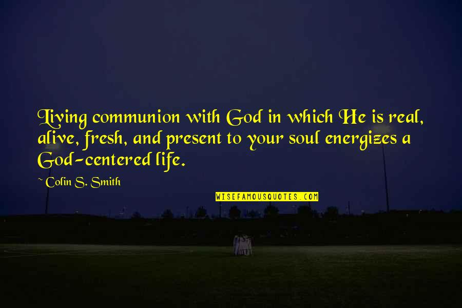 Christ Centered Life Quotes By Colin S. Smith: Living communion with God in which He is
