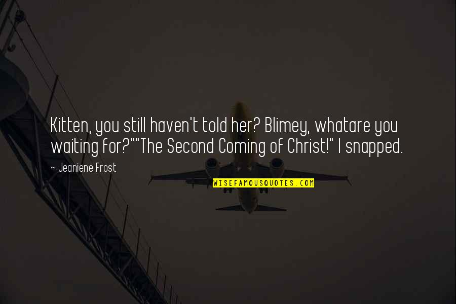Christ Second Coming Quotes By Jeaniene Frost: Kitten, you still haven't told her? Blimey, whatare