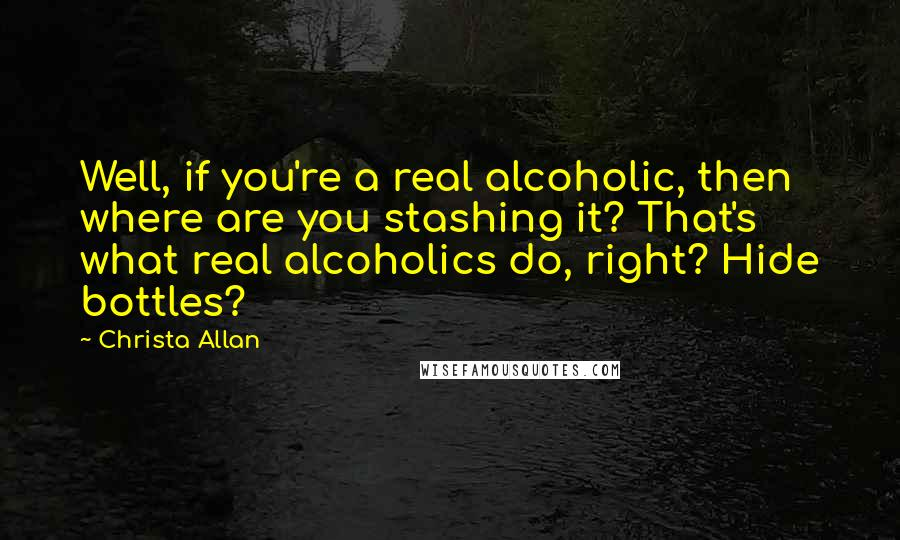 Christa Allan quotes: Well, if you're a real alcoholic, then where are you stashing it? That's what real alcoholics do, right? Hide bottles?
