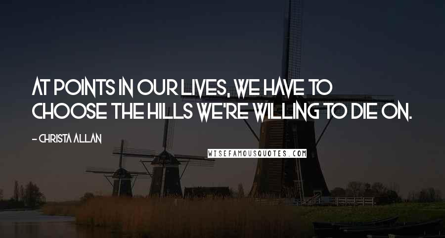 Christa Allan quotes: At points in our lives, we have to choose the hills we're willing to die on.