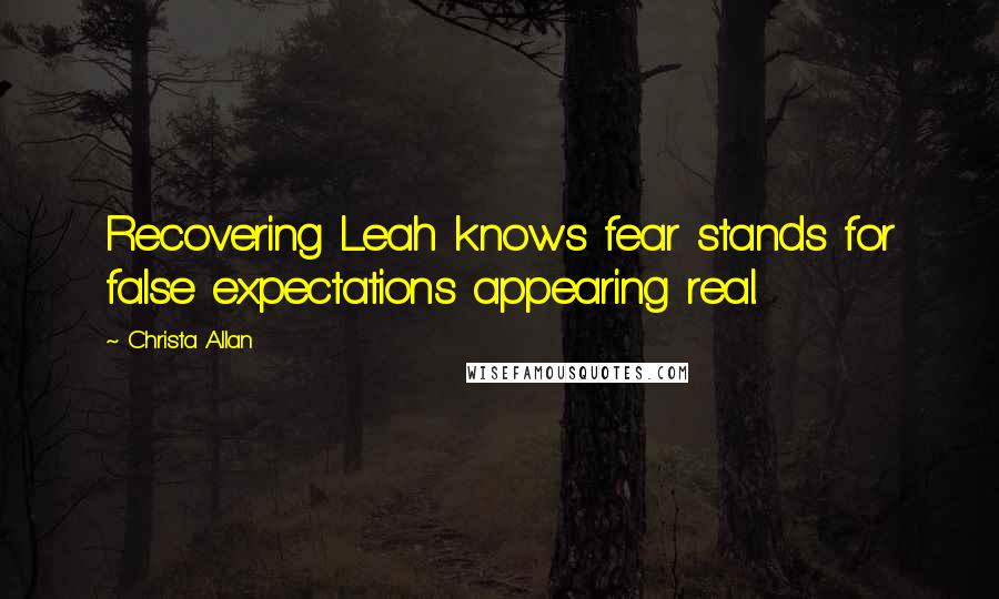 Christa Allan quotes: Recovering Leah knows fear stands for false expectations appearing real.