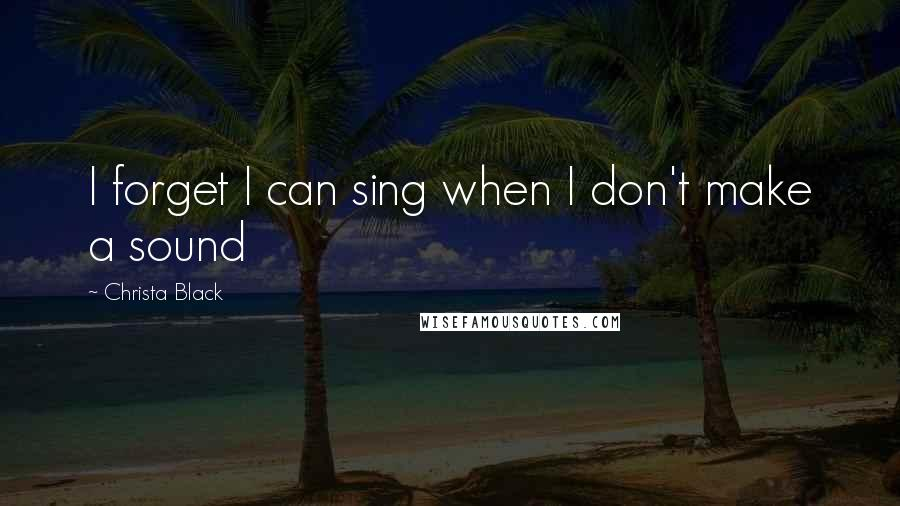 Christa Black quotes: I forget I can sing when I don't make a sound