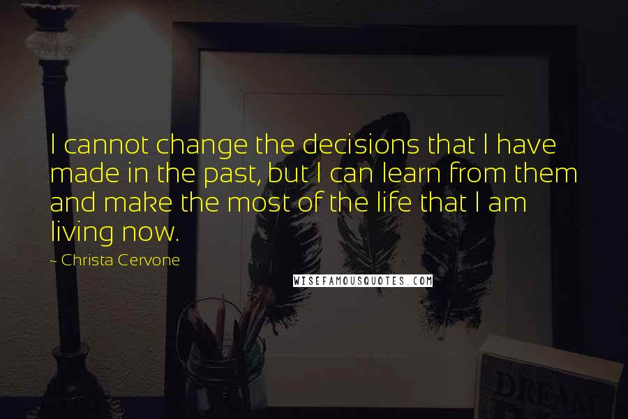 Christa Cervone quotes: I cannot change the decisions that I have made in the past, but I can learn from them and make the most of the life that I am living now.