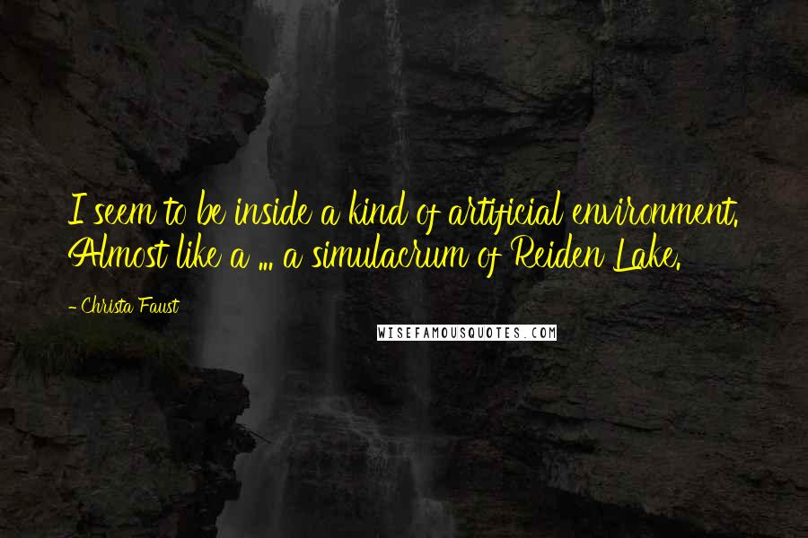 Christa Faust quotes: I seem to be inside a kind of artificial environment. Almost like a ... a simulacrum of Reiden Lake.