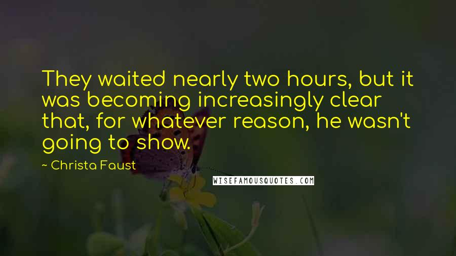 Christa Faust quotes: They waited nearly two hours, but it was becoming increasingly clear that, for whatever reason, he wasn't going to show.