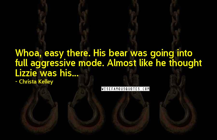 Christa Kelley quotes: Whoa, easy there. His bear was going into full aggressive mode. Almost like he thought Lizzie was his...