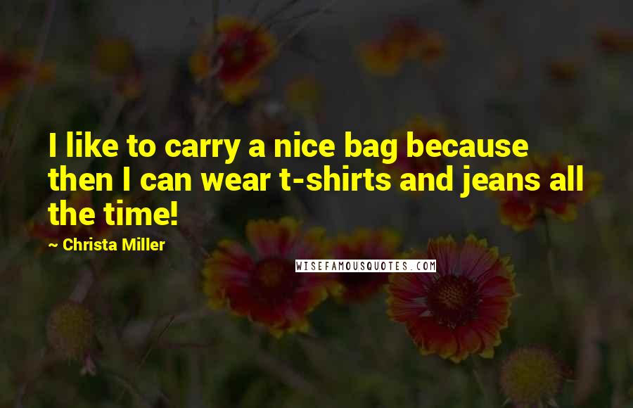 Christa Miller quotes: I like to carry a nice bag because then I can wear t-shirts and jeans all the time!