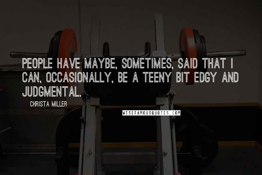 Christa Miller quotes: People have maybe, sometimes, said that I can, occasionally, be a teeny bit edgy and judgmental.