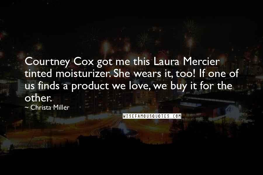 Christa Miller quotes: Courtney Cox got me this Laura Mercier tinted moisturizer. She wears it, too! If one of us finds a product we love, we buy it for the other.