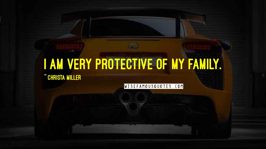 Christa Miller quotes: I am very protective of my family.