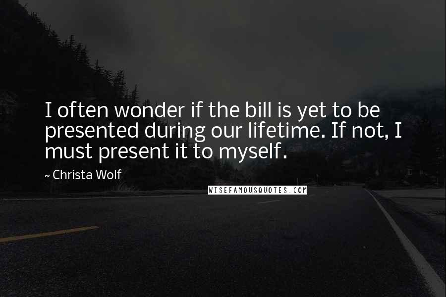 Christa Wolf quotes: I often wonder if the bill is yet to be presented during our lifetime. If not, I must present it to myself.