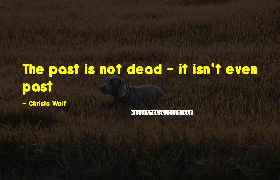 Christa Wolf quotes: The past is not dead - it isn't even past