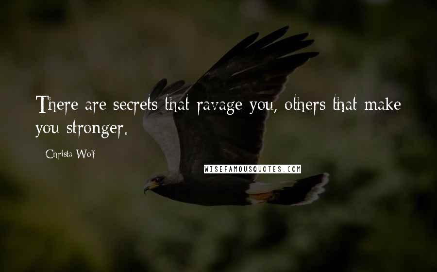 Christa Wolf quotes: There are secrets that ravage you, others that make you stronger.