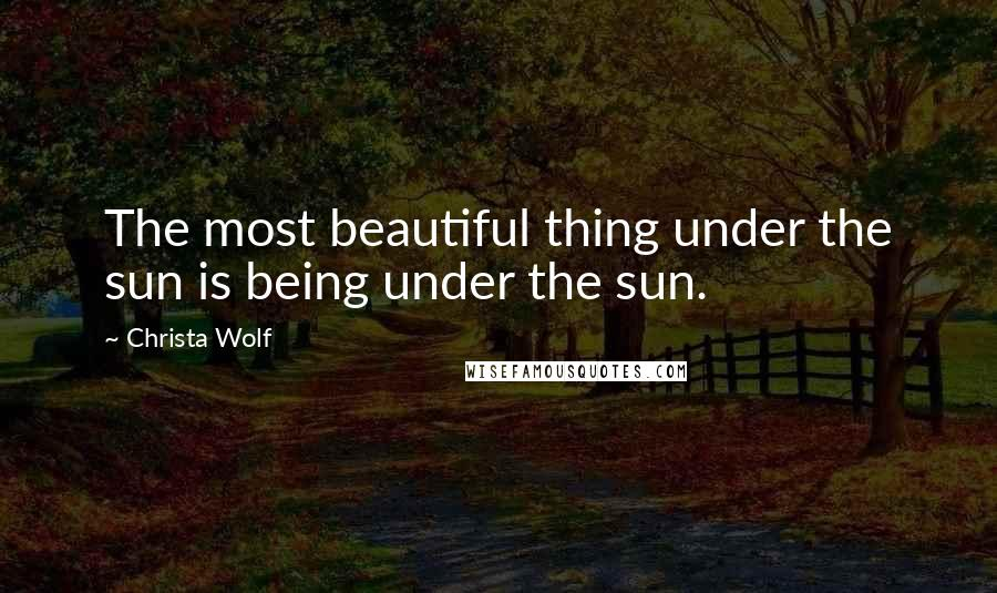 Christa Wolf quotes: The most beautiful thing under the sun is being under the sun.