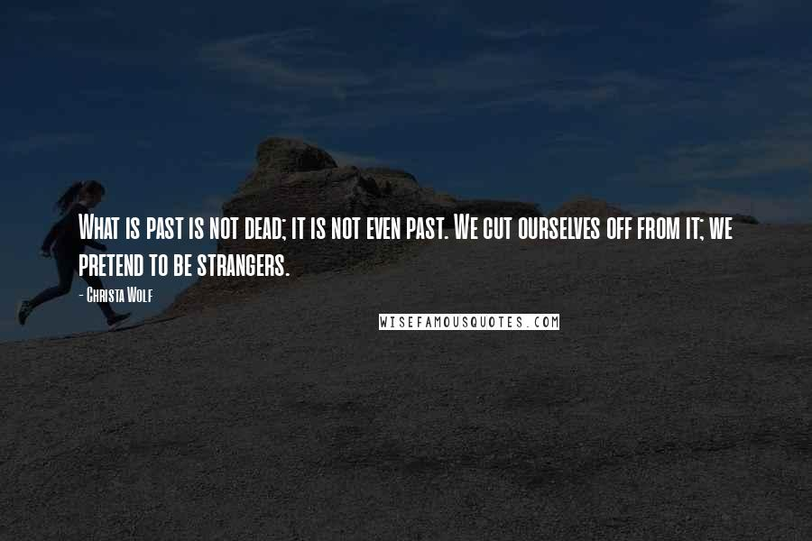 Christa Wolf quotes: What is past is not dead; it is not even past. We cut ourselves off from it; we pretend to be strangers.