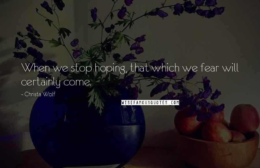 Christa Wolf quotes: When we stop hoping, that which we fear will certainly come.