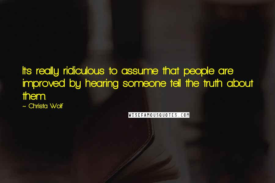 Christa Wolf quotes: It's really ridiculous to assume that people are improved by hearing someone tell the truth about them.