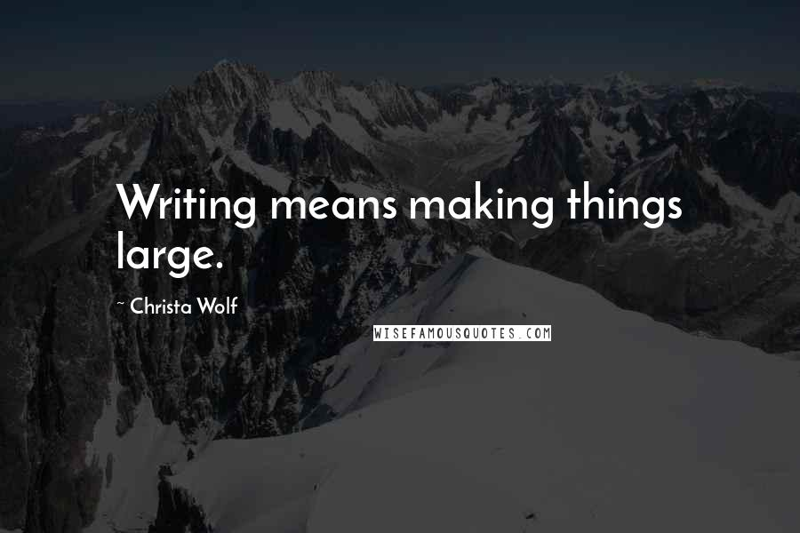 Christa Wolf quotes: Writing means making things large.