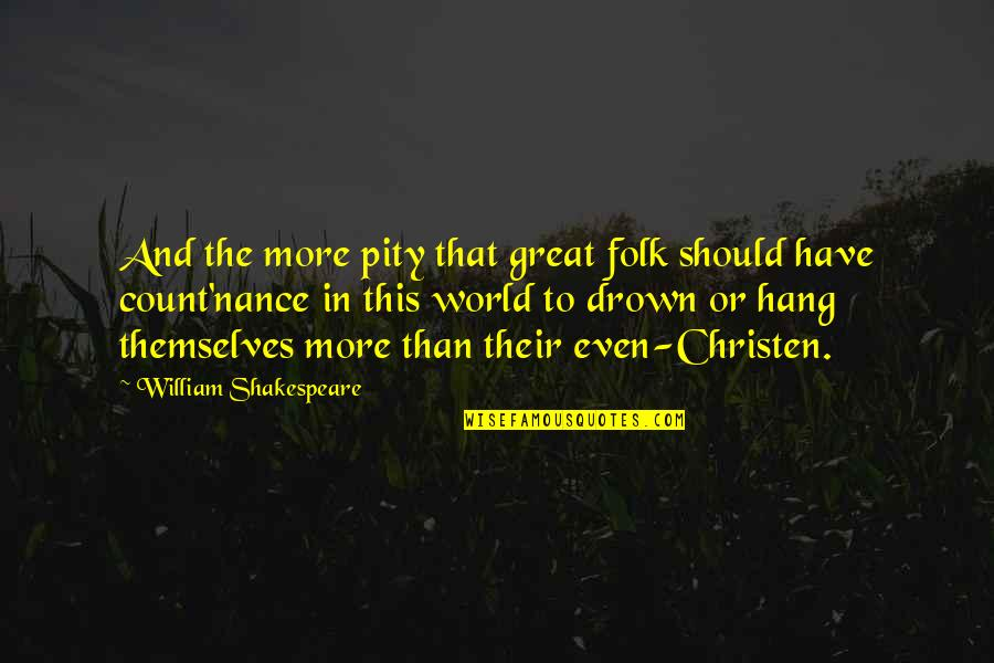 Christen Quotes By William Shakespeare: And the more pity that great folk should