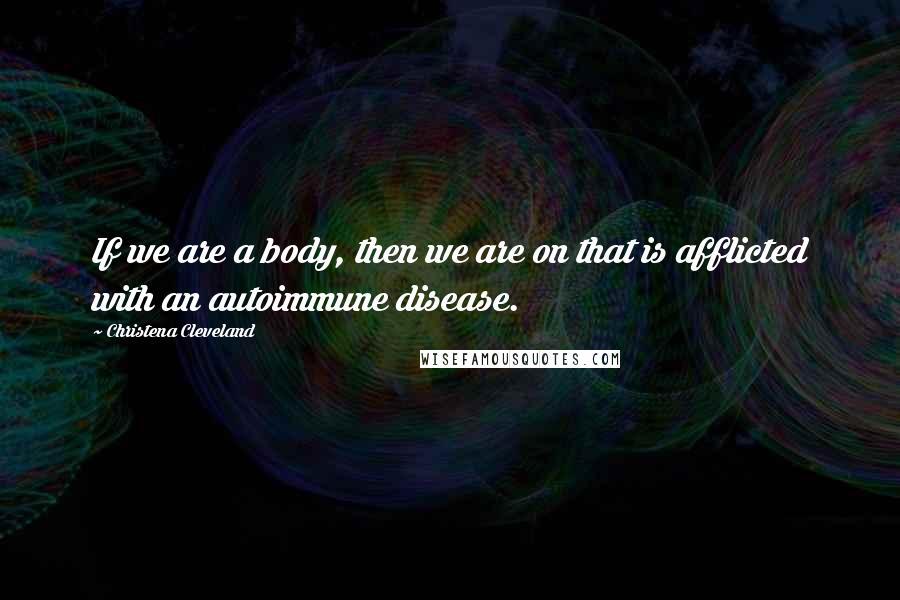 Christena Cleveland quotes: If we are a body, then we are on that is afflicted with an autoimmune disease.