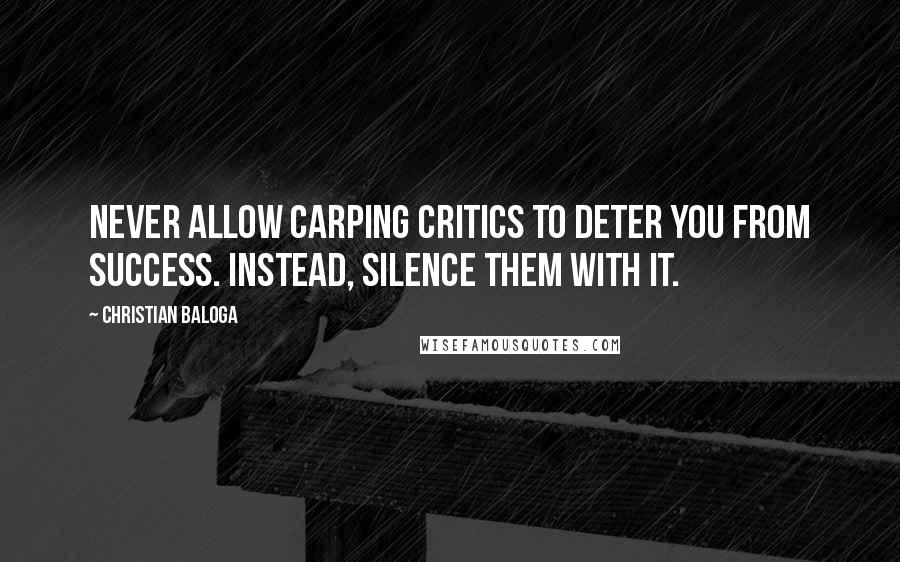 Christian Baloga quotes: Never allow carping critics to deter you from success. Instead, silence them with it.